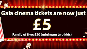 Gala cinema tickets are now just £5. Family of five: £20 (minimum two kids)